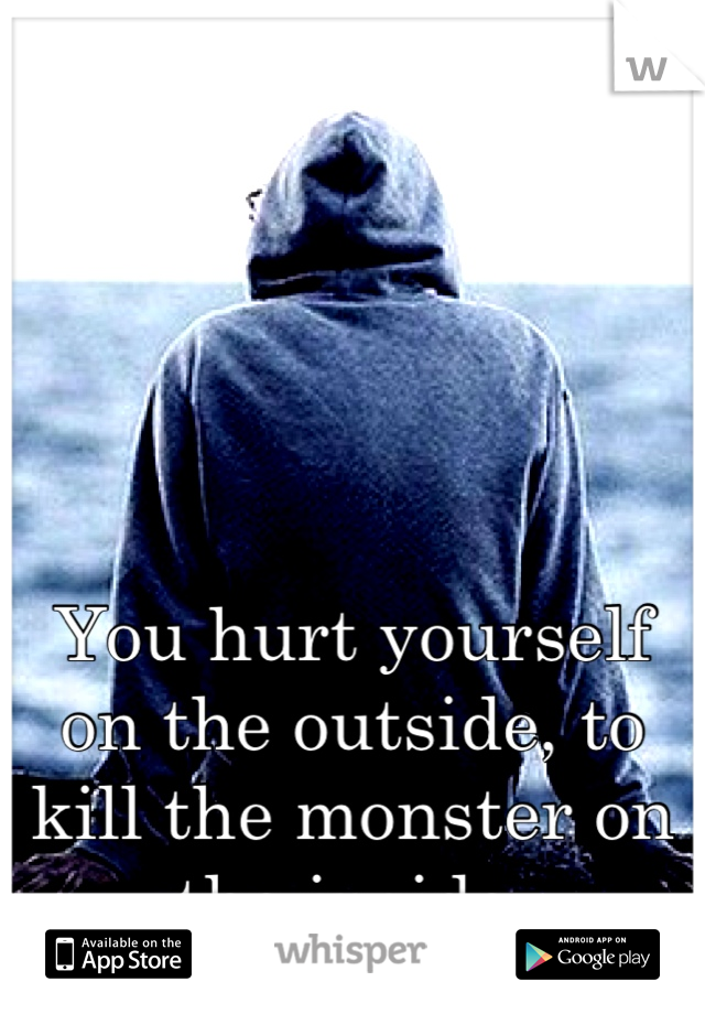 You hurt yourself on the outside, to kill the monster on the inside.