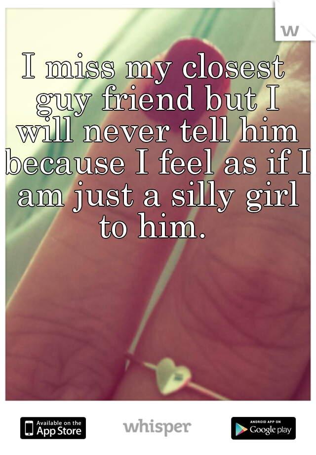 I miss my closest guy friend but I will never tell him because I feel as if I am just a silly girl to him.