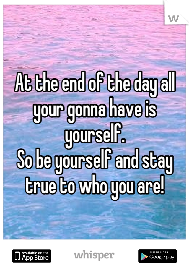 At the end of the day all your gonna have is yourself.  So be yourself and stay true to who you are!