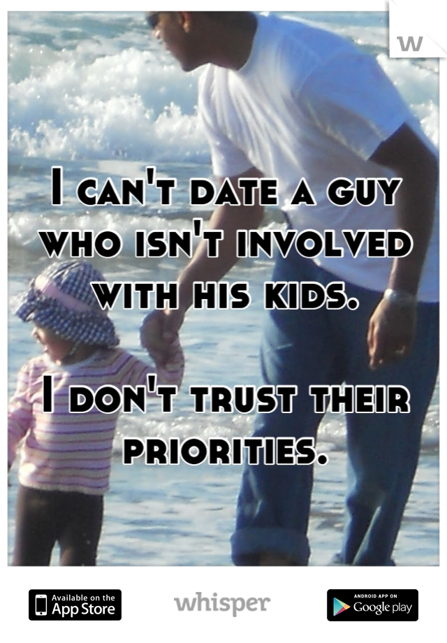 I can't date a guy who isn't involved with his kids.   I don't trust their priorities.