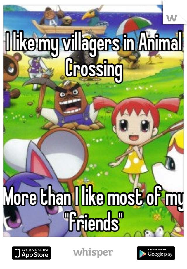 "I like my villagers in Animal Crossing      More than I like most of my ""friends"""