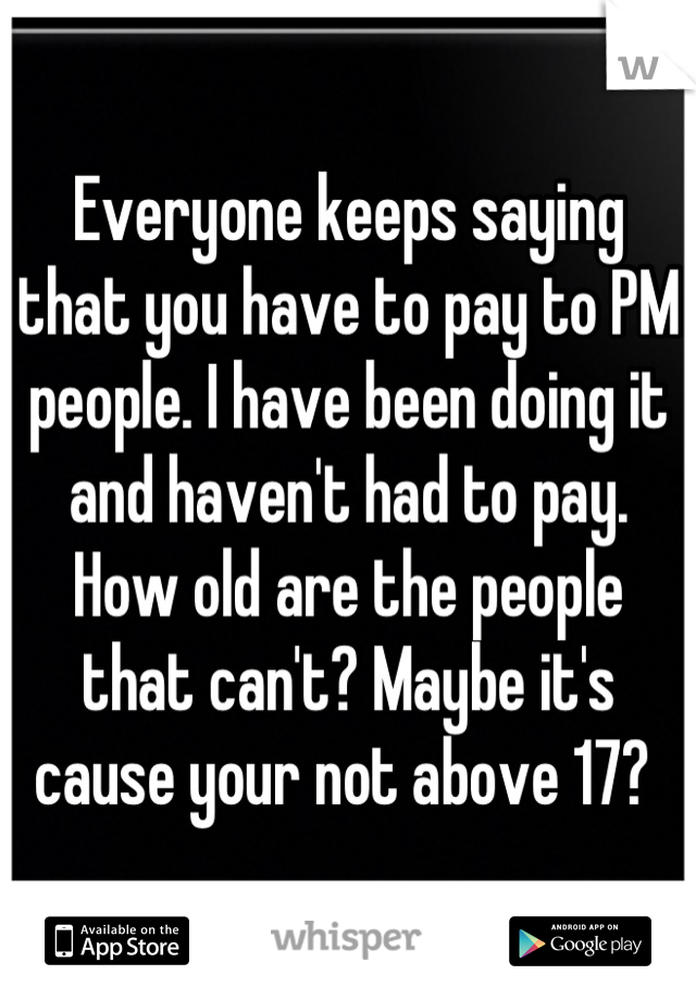 Everyone keeps saying that you have to pay to PM people. I have been doing it and haven't had to pay. How old are the people that can't? Maybe it's cause your not above 17?