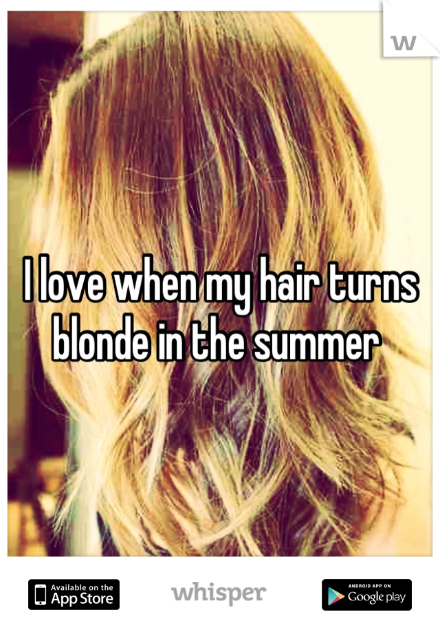I love when my hair turns blonde in the summer