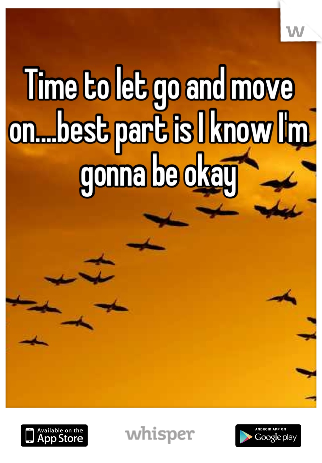 Time to let go and move on....best part is I know I'm gonna be okay