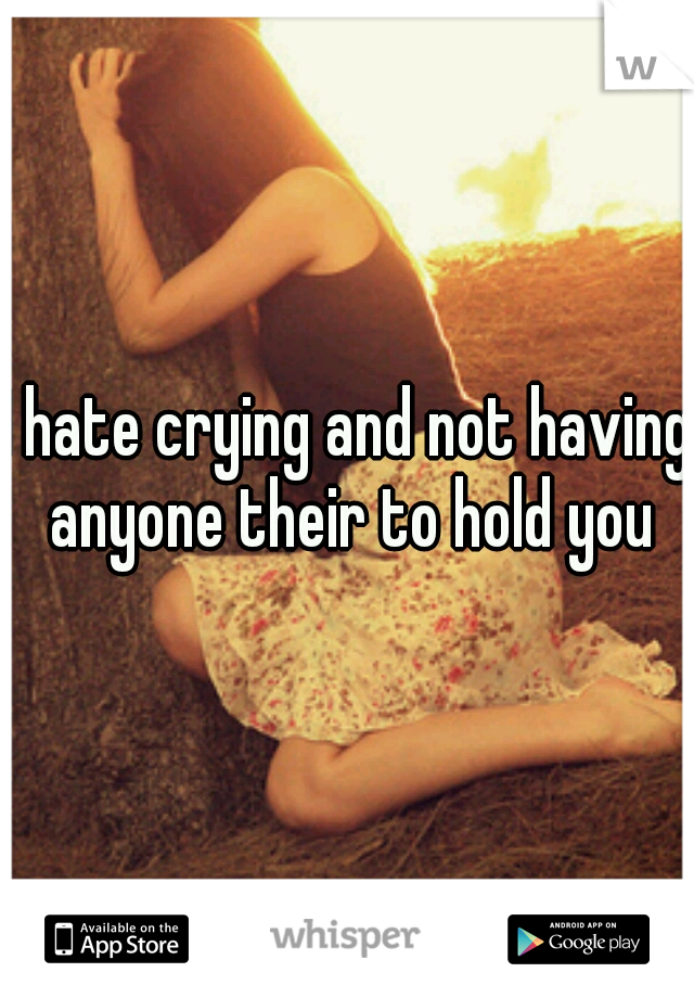 I hate crying and not having anyone their to hold you