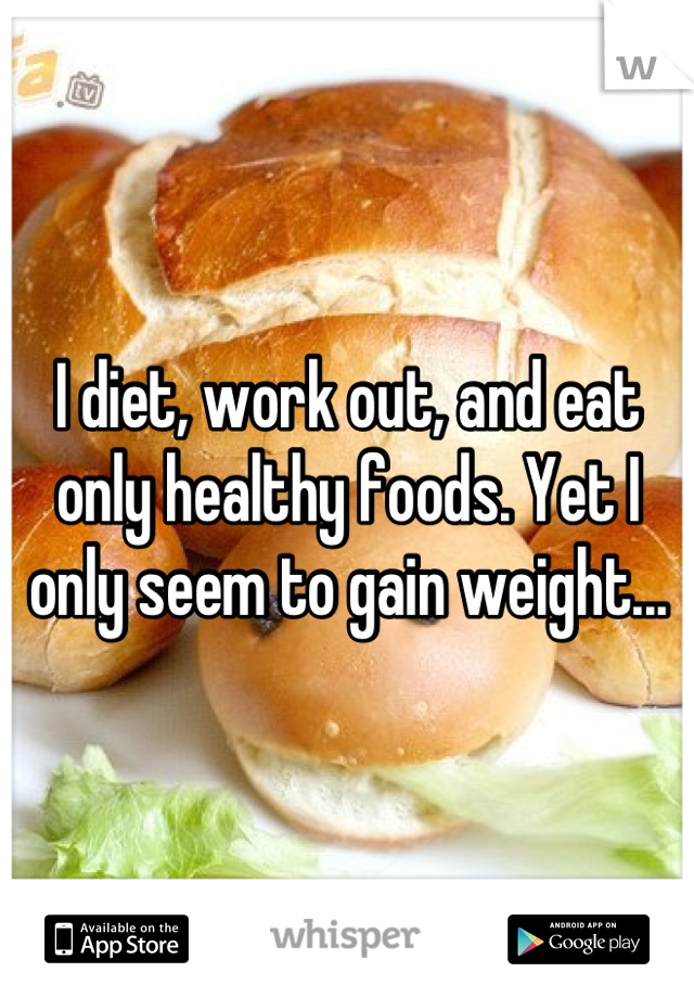 I diet, work out, and eat only healthy foods. Yet I only seem to gain weight...