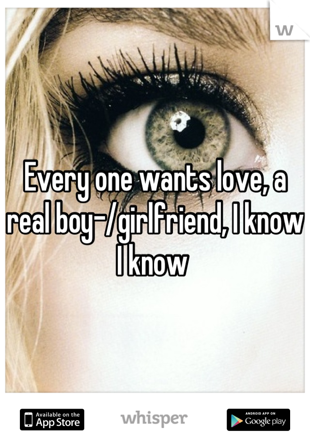 Every one wants love, a real boy-/girlfriend, I know I know