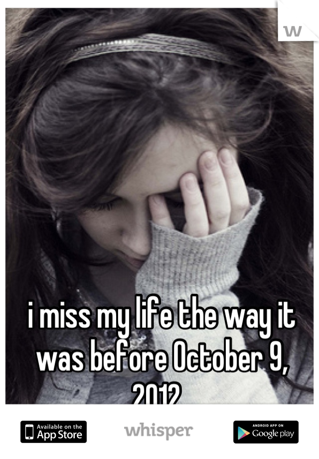i miss my life the way it was before October 9, 2012..