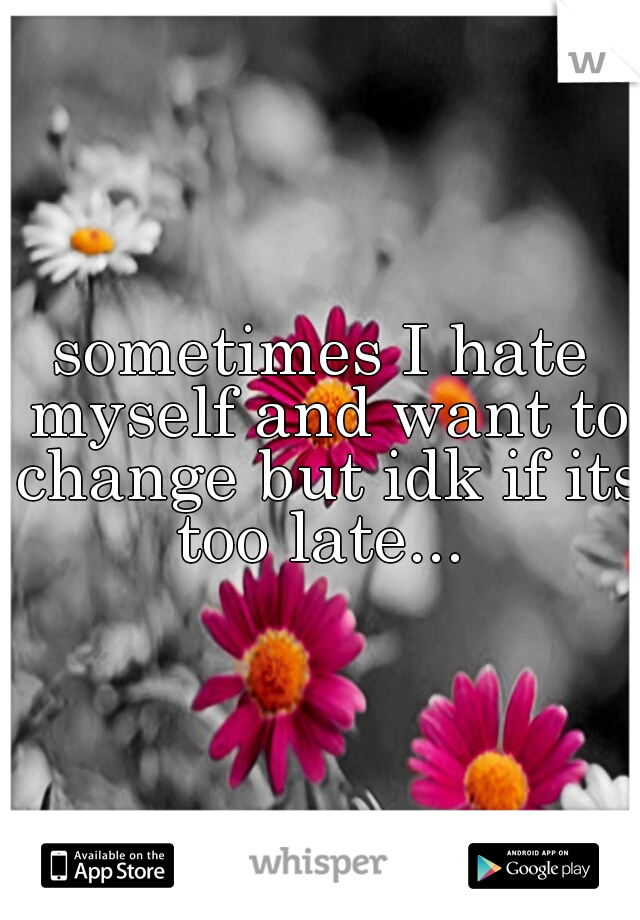 sometimes I hate myself and want to change but idk if its too late...