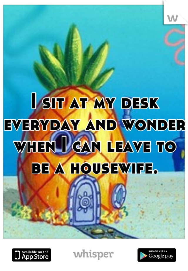 I sit at my desk everyday and wonder when I can leave to be a housewife.