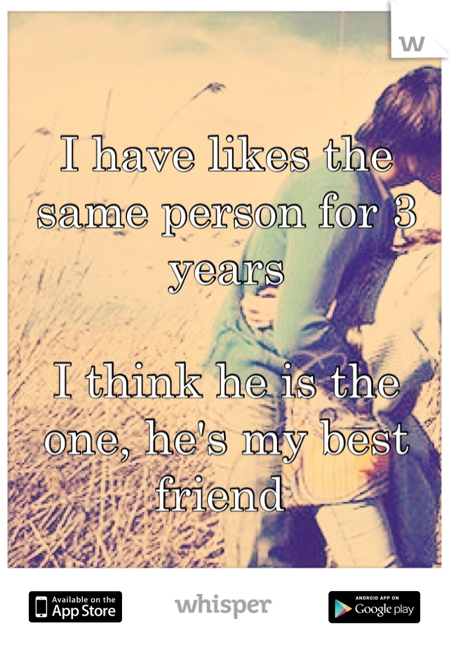 I have likes the same person for 3 years   I think he is the one, he's my best friend
