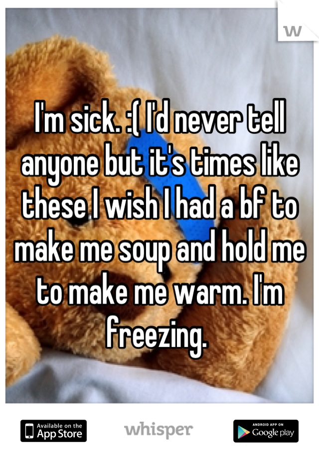 I'm sick. :( I'd never tell anyone but it's times like these I wish I had a bf to make me soup and hold me to make me warm. I'm freezing.