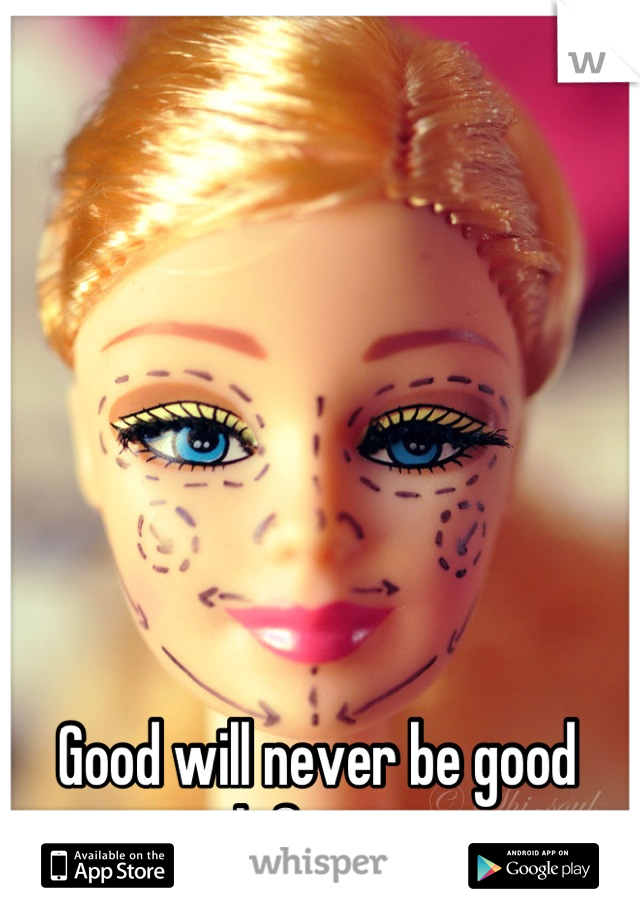 Good will never be good enough for anyone.