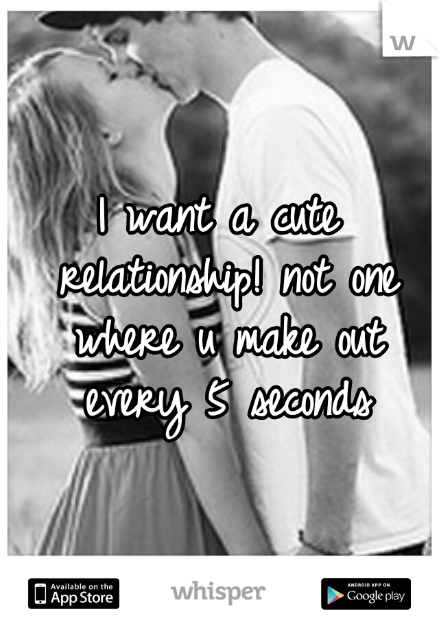I want a cute relationship! not one where u make out every 5 seconds