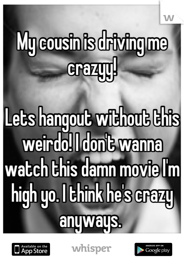 My cousin is driving me crazyy!   Lets hangout without this weirdo! I don't wanna watch this damn movie I'm high yo. I think he's crazy anyways.