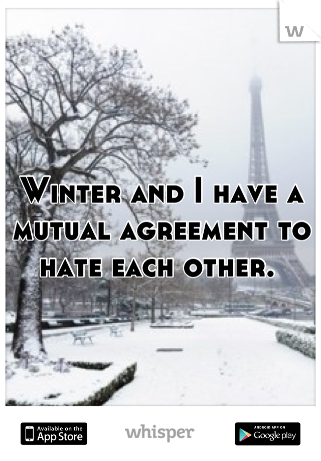 Winter and I have a mutual agreement to hate each other.