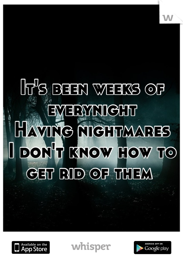 It's been weeks of everynight Having nightmares  I don't know how to get rid of them