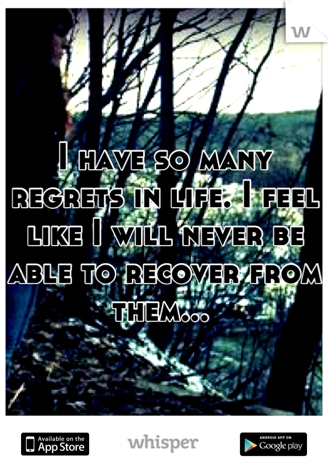 I have so many regrets in life. I feel like I will never be able to recover from them...