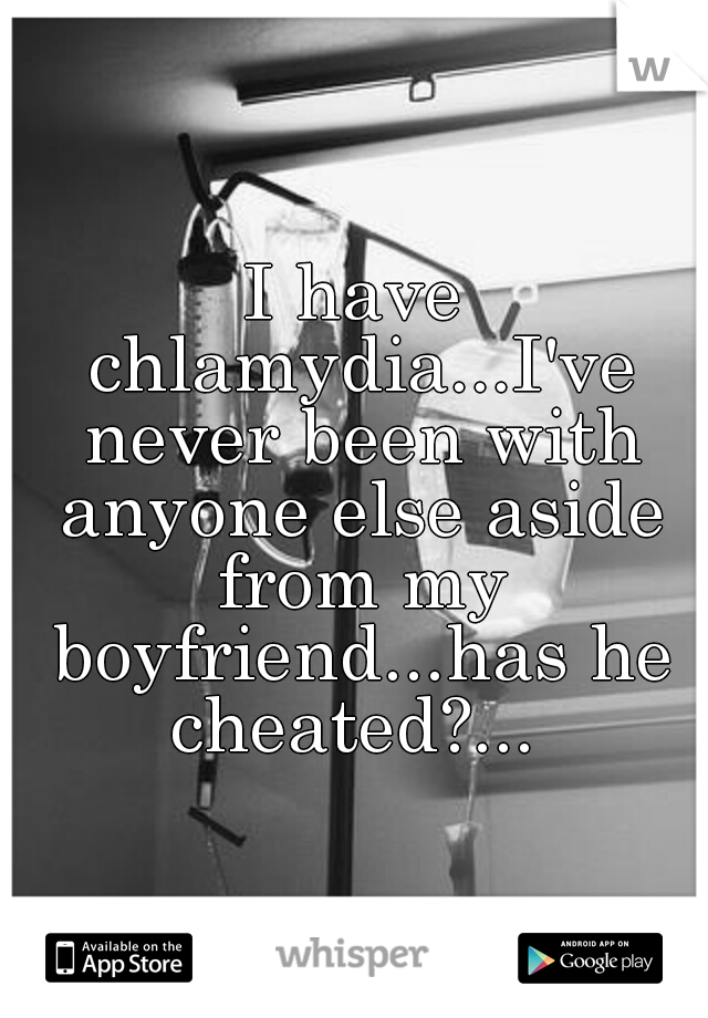 I have chlamydia...I've never been with anyone else aside from my boyfriend...has he cheated?...