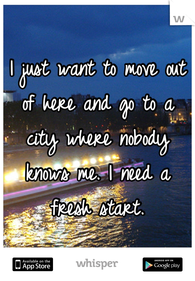 I just want to move out of here and go to a city where nobody knows me. I need a fresh start.