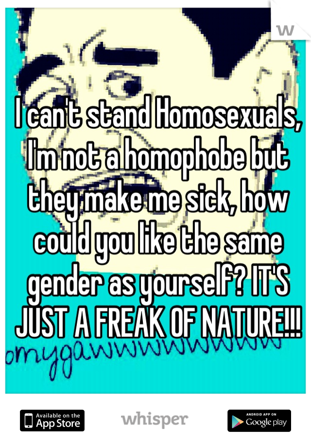 I can't stand Homosexuals, I'm not a homophobe but they make me sick, how could you like the same gender as yourself? IT'S JUST A FREAK OF NATURE!!!