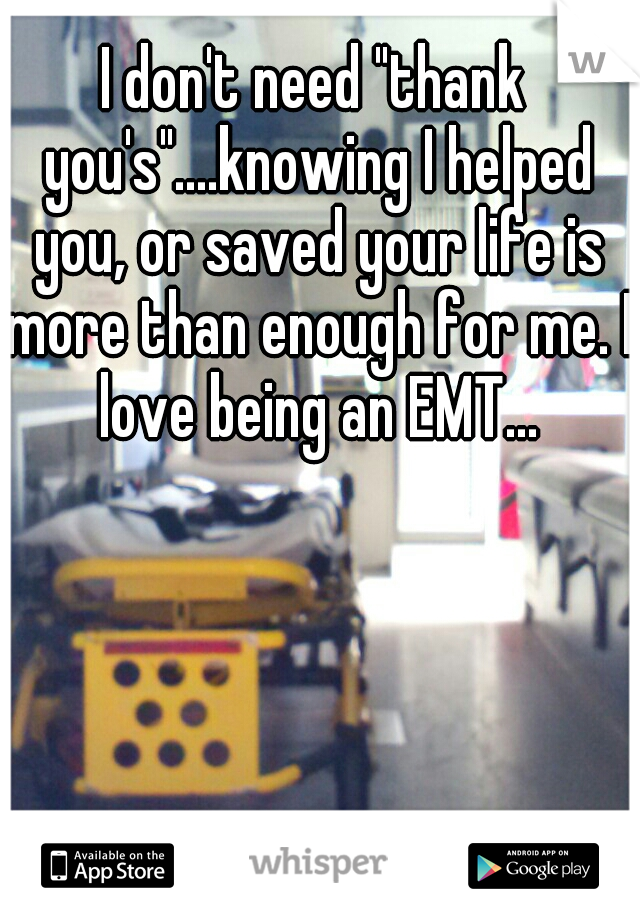 """I don't need """"thank you's""""....knowing I helped you, or saved your life is more than enough for me. I love being an EMT..."""