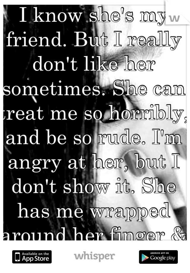 I know she's my friend. But I really don't like her sometimes. She can treat me so horribly, and be so rude. I'm angry at her, but I don't show it. She has me wrapped around her finger & she knows it.