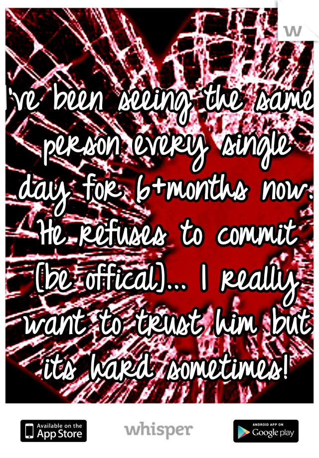 I've been seeing the same person every single day for 6+months now. He refuses to commit [be offical]... I really want to trust him but its hard sometimes!