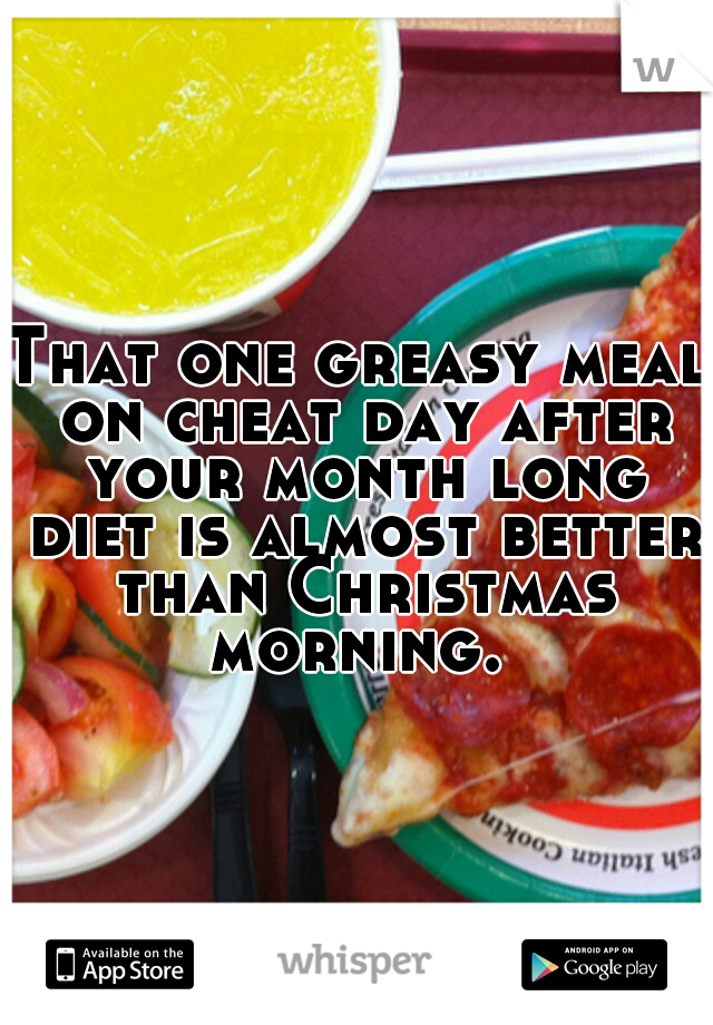 That one greasy meal on cheat day after your month long diet is almost better than Christmas morning.