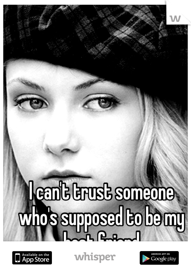 I can't trust someone who's supposed to be my best friend