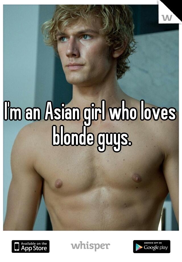 I'm an Asian girl who loves blonde guys.