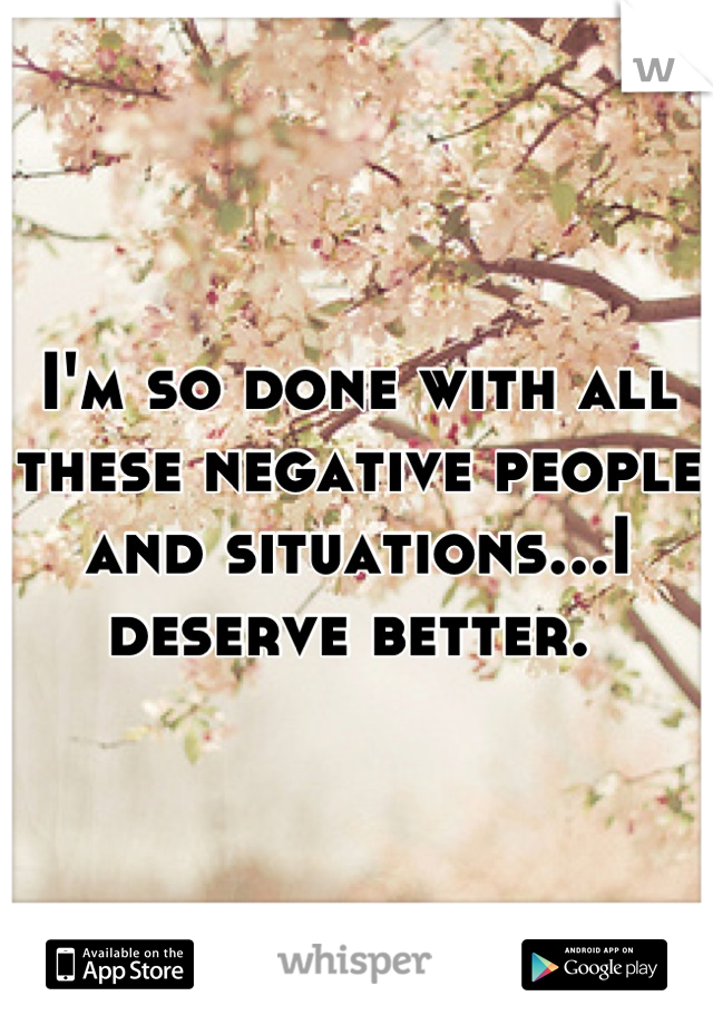 I'm so done with all these negative people and situations...I deserve better.