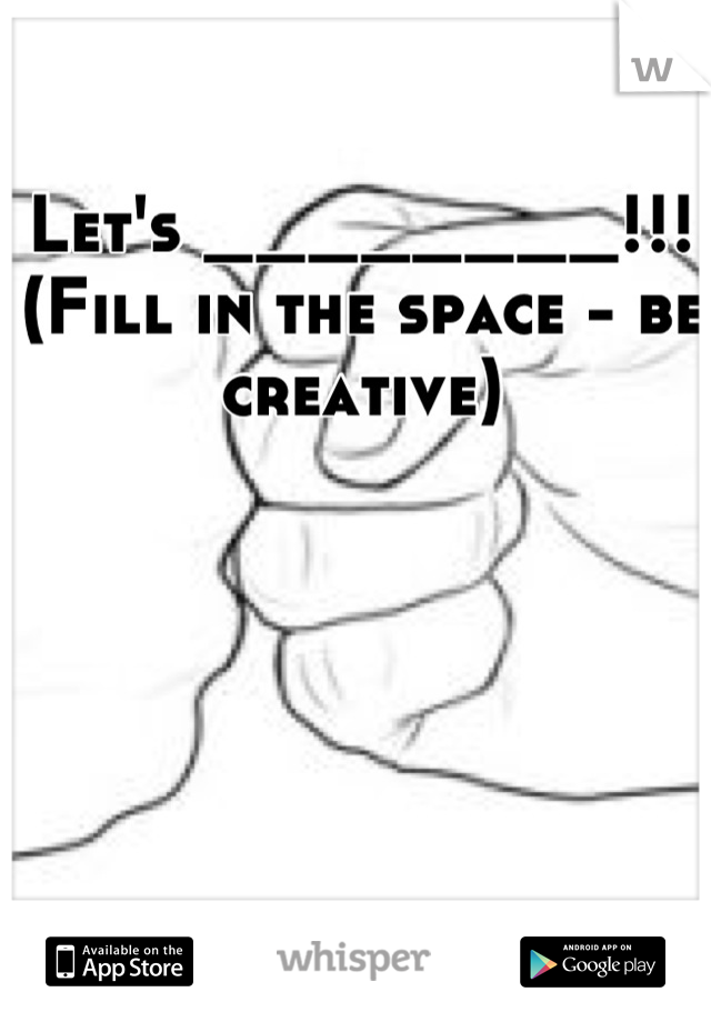 Let's ________!!!  (Fill in the space - be creative)