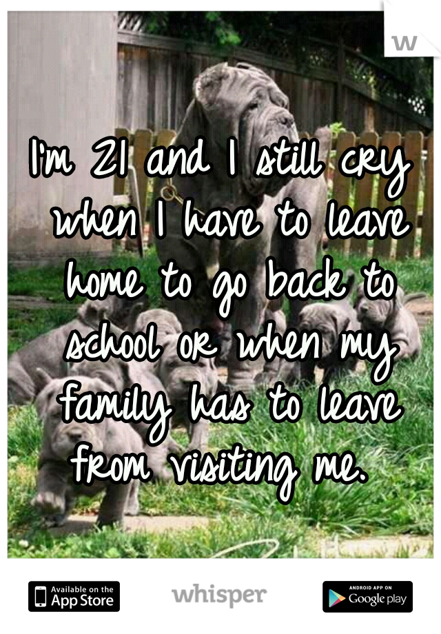 I'm 21 and I still cry when I have to leave home to go back to school or when my family has to leave from visiting me.