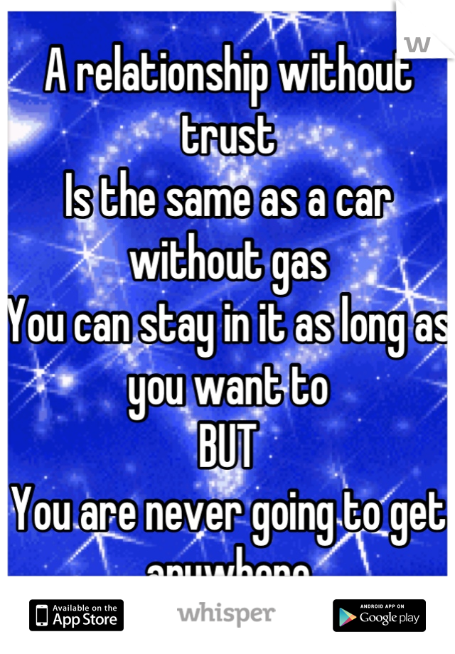 A relationship without trust Is the same as a car without gas You can stay in it as long as you want to  BUT You are never going to get anywhere