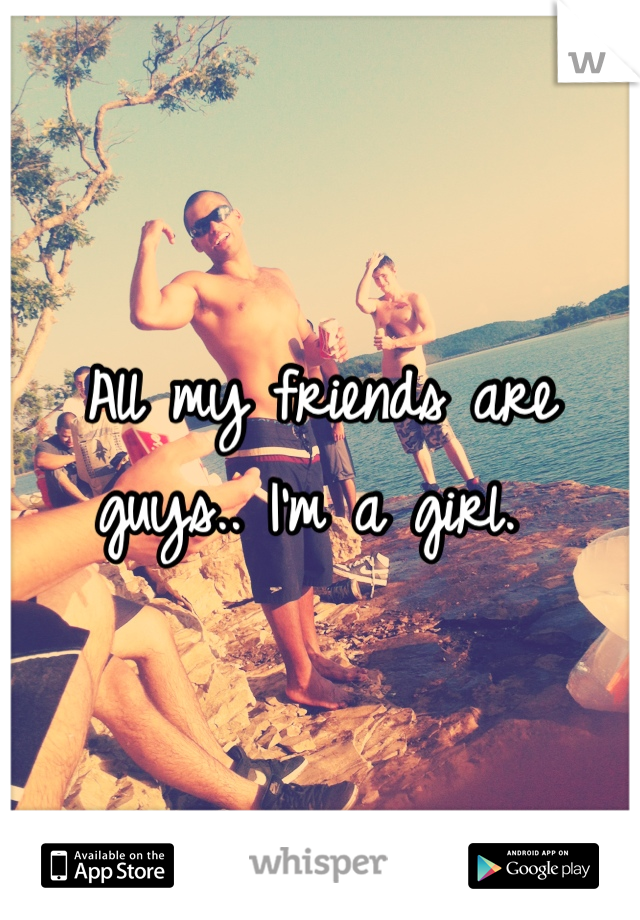 All my friends are guys.. I'm a girl.