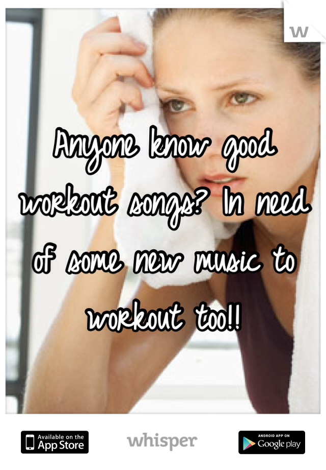 Anyone know good workout songs? In need of some new music to workout too!!