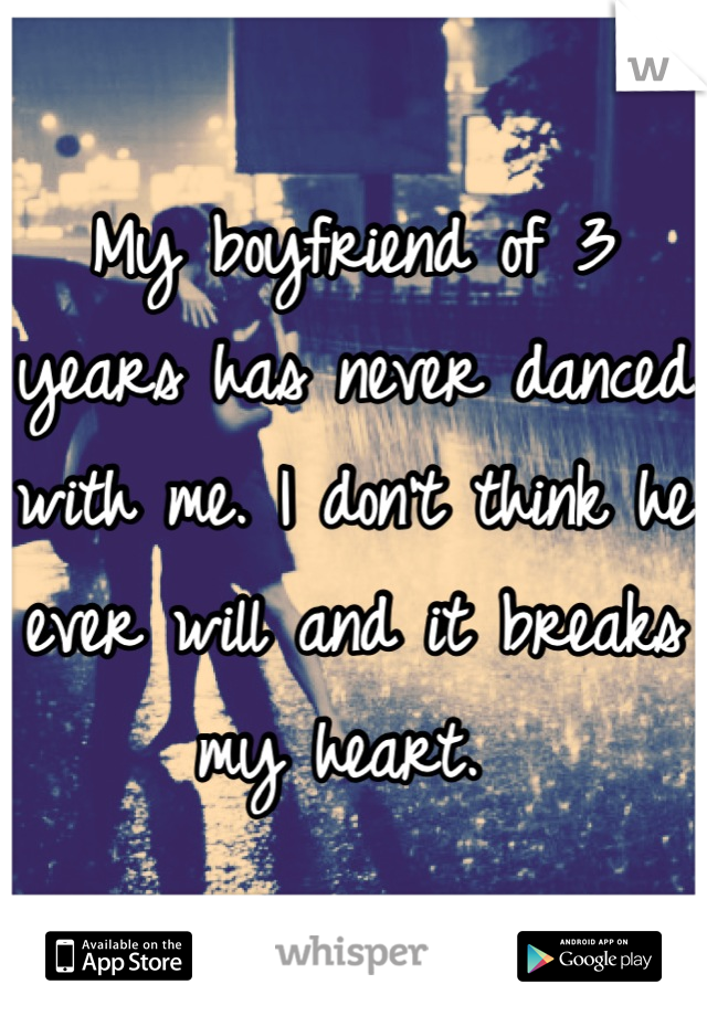 My boyfriend of 3 years has never danced with me. I don't think he ever will and it breaks my heart.