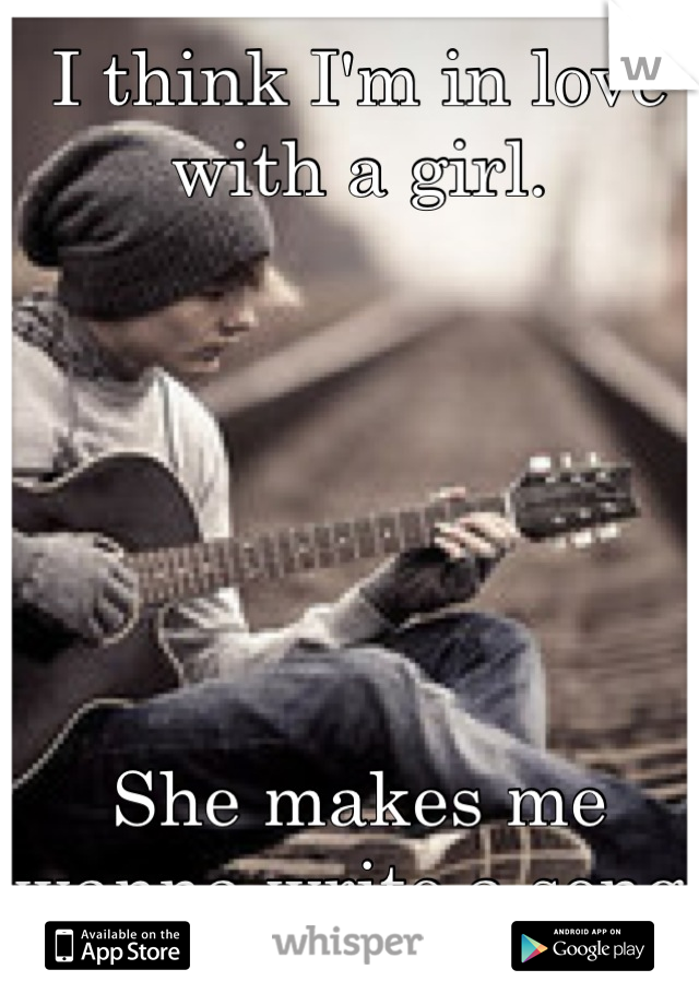 I think I'm in love with a girl.       She makes me wanna write a song.