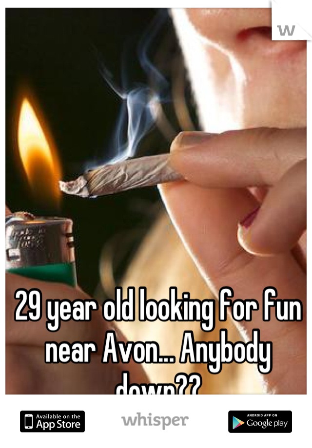 29 year old looking for fun near Avon... Anybody down??