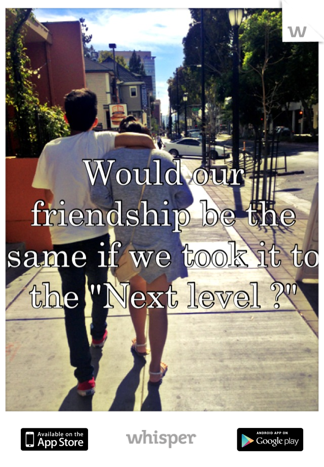"""Would our friendship be the same if we took it to the """"Next level ?"""""""