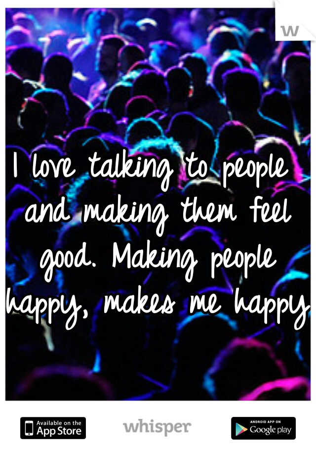 I love talking to people and making them feel good. Making people happy, makes me happy