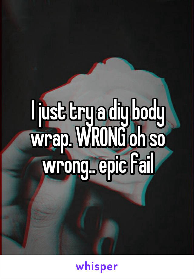 I just try a diy body wrap. WRONG oh so wrong.. epic fail