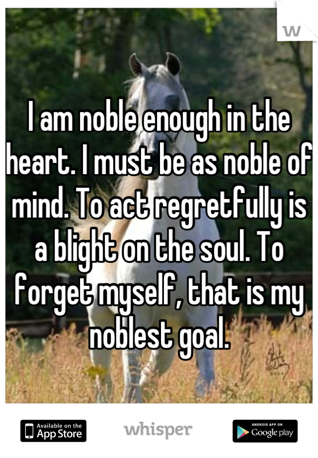 I am noble enough in the heart. I must be as noble of mind. To act regretfully is a blight on the soul. To forget myself, that is my noblest goal.