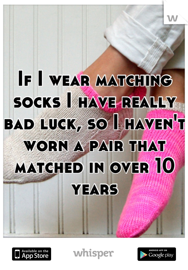 If I wear matching socks I have really bad luck, so I haven't worn a pair that matched in over 10 years