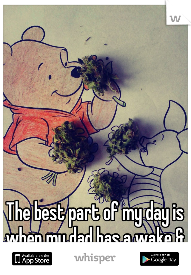 The best part of my day is when my dad has a wake & bake with me :3