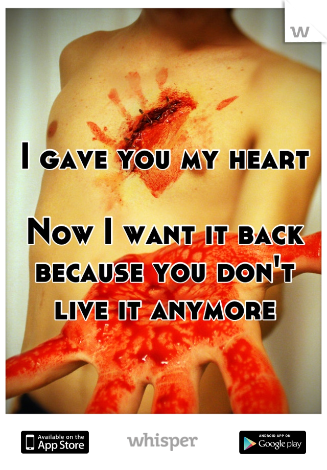 I gave you my heart  Now I want it back because you don't live it anymore