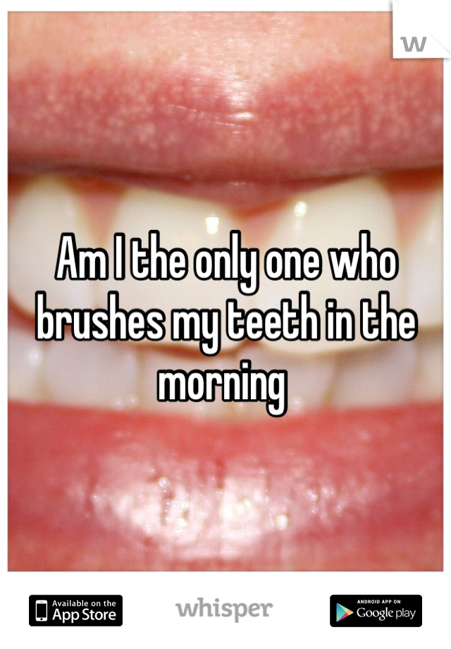 Am I the only one who brushes my teeth in the morning