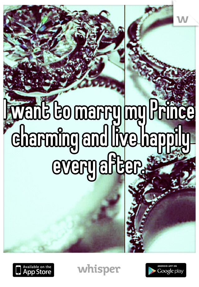 I want to marry my Prince charming and live happily every after.