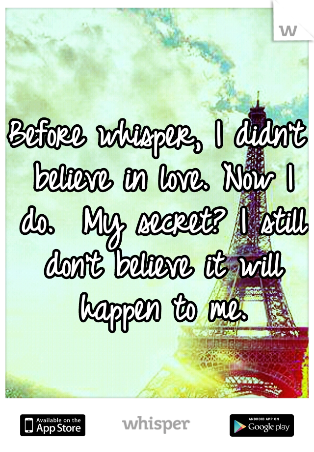 Before whisper, I didn't believe in love. Now I do.  My secret? I still don't believe it will happen to me.